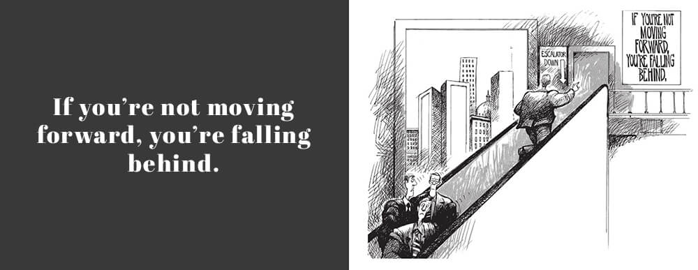 If you're not moving forward, you're falling behind.